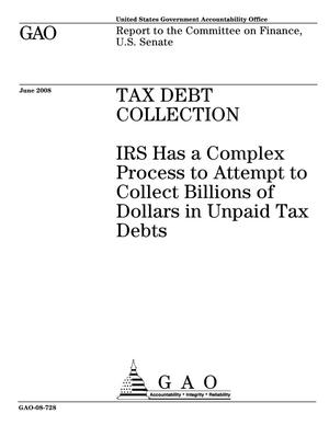 Primary view of object titled 'Tax Debt Collection: IRS Has a Complex Process to Attempt to Collect Billions of Dollars in Unpaid Tax Debts'.