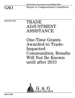 Primary view of object titled 'Trade Adjustment Assistance: One-Time Grants Awarded to Trade- Impacted Communities; Results Will Not Be Known until after 2013'.