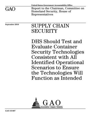Primary view of object titled 'Supply Chain Security: DHS Should Test and Evaluate Container Security Technologies Consistent with All Identified Operational Scenarios to Ensure the Technologies Will Function as Intended'.