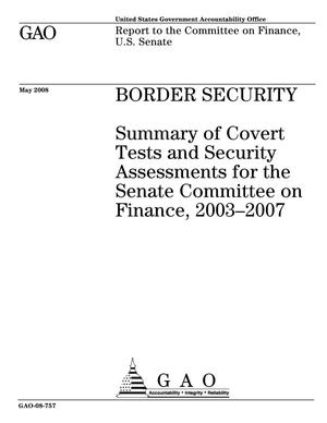 Primary view of object titled 'Border Security: Summary of Covert Tests and Security Assessments for the Senate Committee on Finance, 2003-2007'.