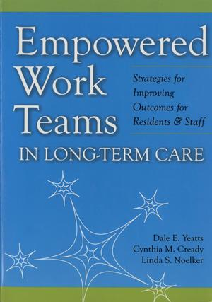 Primary view of object titled 'Empowered Work Teams in Long-Term Care: Strategies for Improving Outcomes for Residents and Staff'.