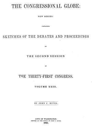 The Congressional Globe: New Series: Containing Sketches of the Debates and Proceedings of the Second Session of the Thirty-First Congress. Volume 23