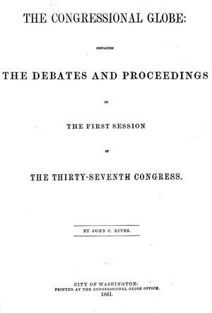 The Congressional Globe: Containing the Debates and Proceedings of the First Session of the Thirty-Seventh Congress