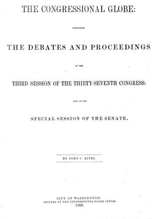 Primary view of object titled 'The Congressional Globe: Containing the Debates and Proceedings of the Third Session of the Thirty-Seventh Congress: Also, of the Special Session of the Senate'.