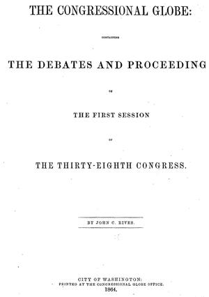 The Congressional Globe: Containing the Debates and Proceedings of the First Session of the Thirty-Eighth Congress