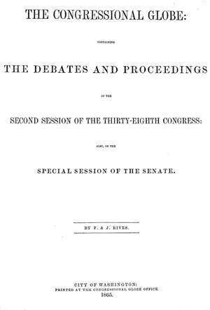 Primary view of object titled 'The Congressional Globe: Containing the Debates and Proceedings of the Second Session of the Thirty-Eighth Congress, Also, of the Special Session of the Senate'.