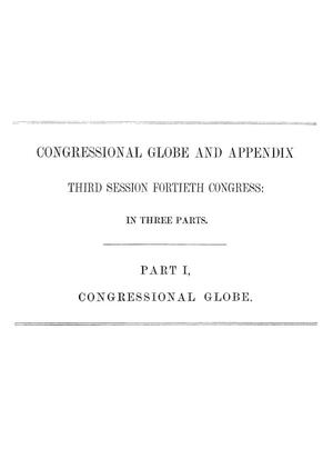 The Congressional Globe: Containing the Debates and Proceedings of the Third Session Fortieth Congress; Together with an Appendix, Comprising the Laws Passed at that Session