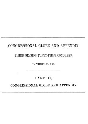 The Congressional Globe: Containing the Debates and Proceedings of the Third Session Forty-First Congress; Together With an Appendix, Embracing the Laws Passed at that Session