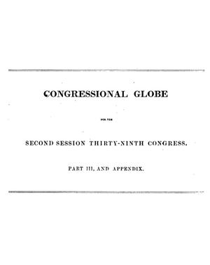 Primary view of object titled 'The Congressional Globe: Containing the Debates and Proceedings of the Second Session of the Thirty-Ninth Congress; Together With an Appendix, Comprising the Laws Passed at that Session; A Supplement, Embracing the Proceedings in the Trial of Andrew Johnson'.