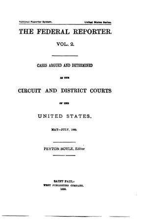 The Federal Reporter. Volume 2: Cases Argued and Determined in the Circuit and District Courts of the United States. May-July, 1880.