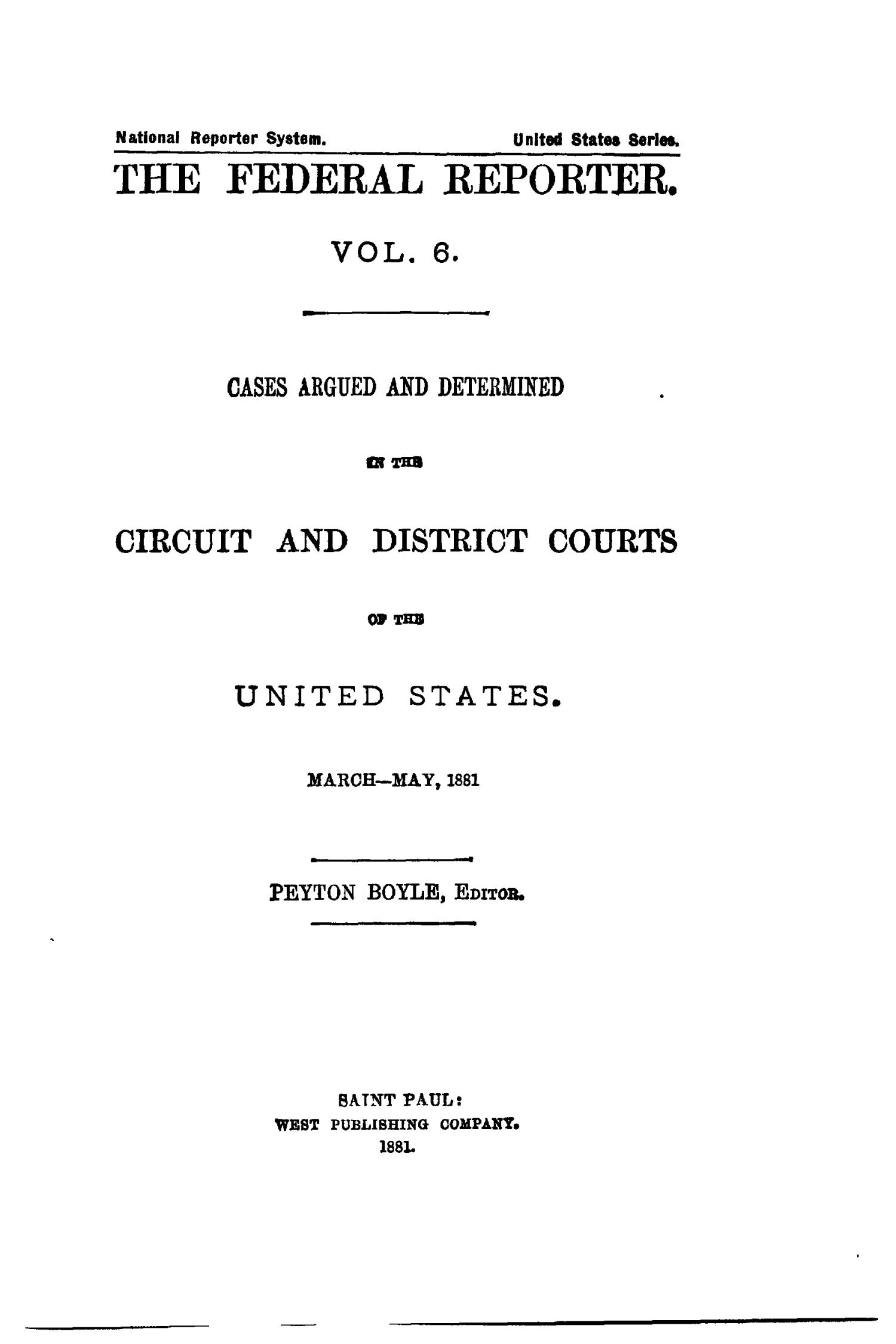 The Federal Reporter. Volume 6: Cases Argued and Determined in the Circuit and District Courts of the United States. March-May, 1881.                                                                                                      Title Page