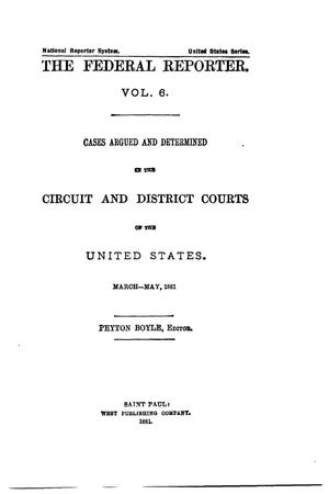 Primary view of object titled 'The Federal Reporter. Volume 6: Cases Argued and Determined in the Circuit and District Courts of the United States. March-May, 1881.'.