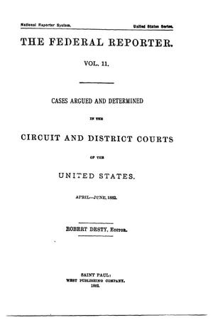 Primary view of The Federal Reporter. Volume 11: Cases Argued and Determined in the Circuit and District Courts of the United States. April-June, 1882.
