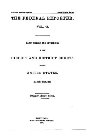 Primary view of The Federal Reporter. Volume 15: Cases Argued and Determined in the Circuit and District Courts of the United States. March-May, 1883.