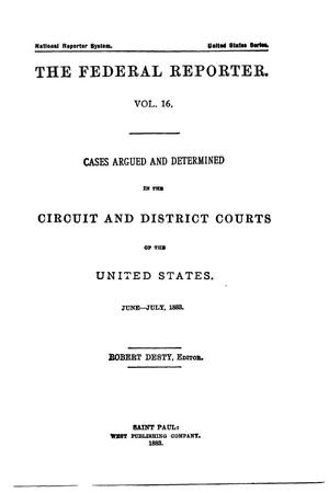 Primary view of The Federal Reporter. Volume 16: Cases Argued and Determined in the Circuit and District Courts of the United States. June-July, 1883.
