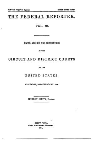 Primary view of object titled 'The Federal Reporter. Volume 18: Cases Argued and Determined in the Circuit and District Courts of the United States. November, 1883-February, 1884.'.