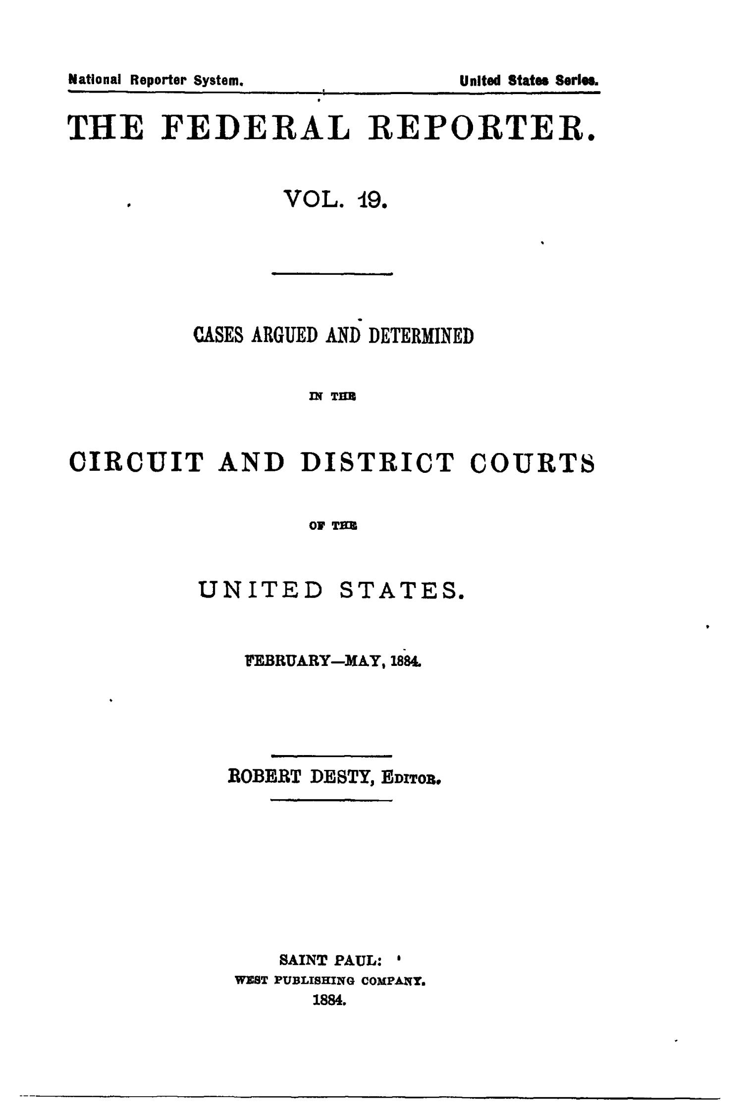 The Federal Reporter. Volume 19: Cases Argued and Determined in the Circuit and District Courts of the United States. February-May, 1884.                                                                                                      Title Page