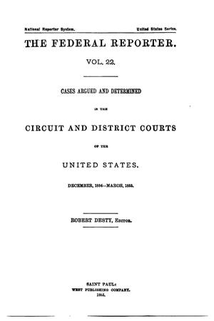 Primary view of The Federal Reporter. Volume 22: Cases Argued and Determined in the Circuit and District Courts of the United States. December, 1884-March, 1885.