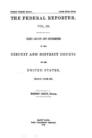 Primary view of The Federal Reporter. Volume 23: Cases Argued and Determined in the Circuit and District Courts of the United States. March-June, 1885.