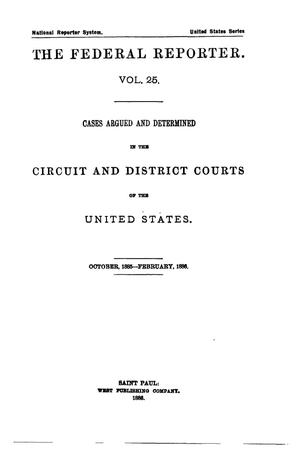 Primary view of The Federal Reporter. Volume 25: Cases Argued and Determined in the Circuit and District Courts of the United States. October-February, 1886.