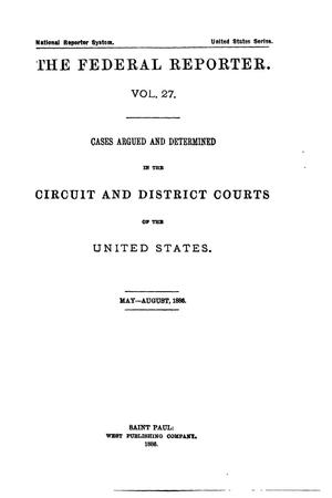 The Federal Reporter. Volume 27: Cases Argued and Determined in the Circuit and District Courts of the United States. May-August, 1886.
