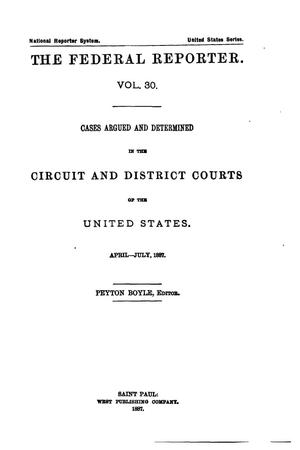Primary view of The Federal Reporter. Volume 30: Cases Argued and Determined in the Circuit and District Courts of the United States. April-July, 1887.
