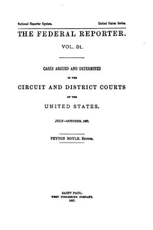 Primary view of The Federal Reporter. Volume 31: Cases Argued and Determined in the Circuit and District Courts of the United States. July-October, 1887.