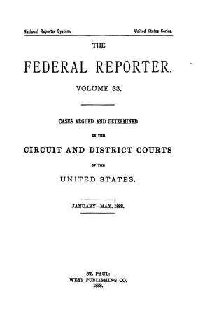 Primary view of object titled 'The Federal Reporter. Volume 33: Cases Argued and Determined in the Circuit and District Courts of the United States. January-May, 1888.'.