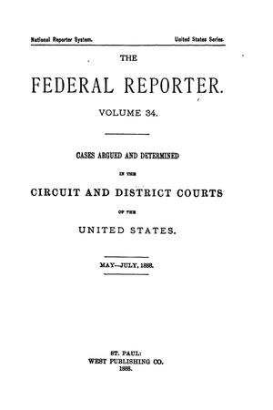 Primary view of The Federal Reporter. Volume 34: Cases Argued and Determined in the Circuit and District Courts of the United States. May-July, 1888.