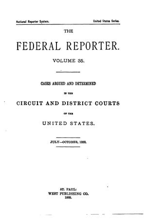 Primary view of The Federal Reporter. Volume 35: Cases Argued and Determined in the Circuit and District Courts of the United States. July-October, 1888.