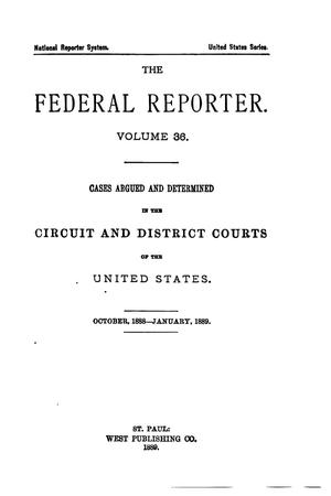Primary view of object titled 'The Federal Reporter. Volume 36: Cases Argued and Determined in the Circuit and District Courts of the United States. October, 1888-January, 1889.'.