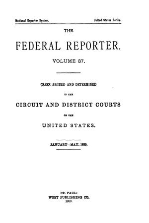 Primary view of The Federal Reporter. Volume 37: Cases Argued and Determined in the Circuit and District Courts of the United States. January-May, 1889.