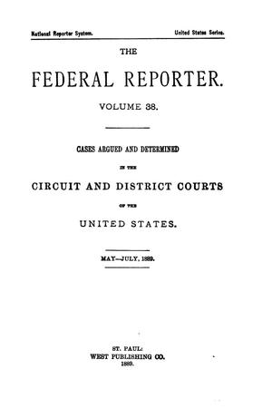Primary view of object titled 'The Federal Reporter. Volume 38: Cases Argued and Determined in the Circuit and District Courts of the United States. May-July, 1889.'.