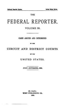 Primary view of object titled 'The Federal Reporter. Volume 39: Cases Argued and Determined in the Circuit and District Courts of the United States. July-November, 1889.'.