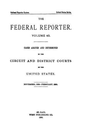 Primary view of object titled 'The Federal Reporter. Volume 40: Cases Argued and Determined in the Circuit and District Courts of the United States. November-February, 1890.'.