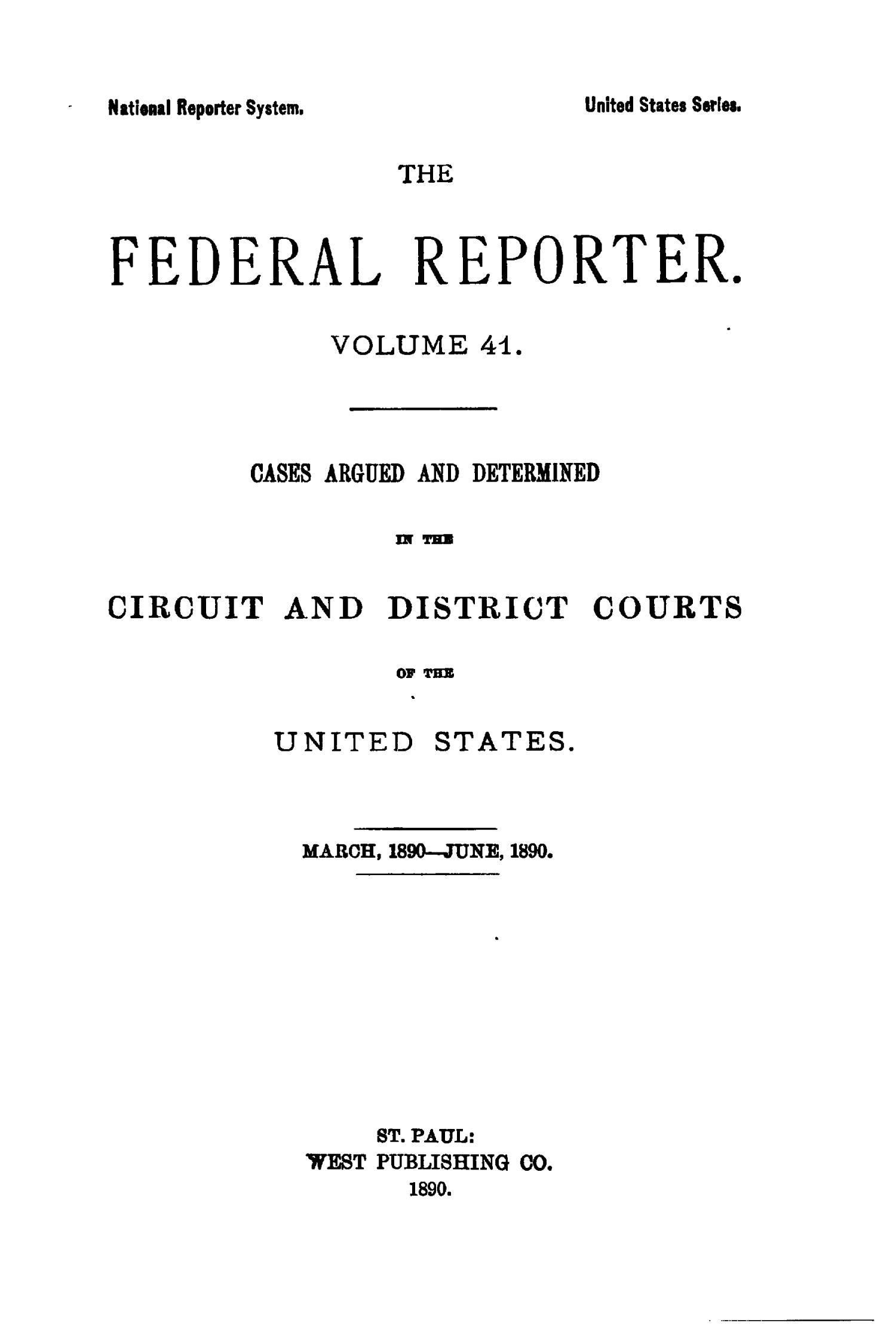 The Federal Reporter. Volume 41: Cases Argued and Determined in the Circuit and District Courts of the United States. March-June, 1890.                                                                                                      Title Page