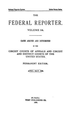 Primary view of object titled 'The Federal Reporter. Volume 54 Cases Argued and Determined in the Circuit Courts of Appeals and Circuit and District Courts of the United States. April-May, 1893.'.