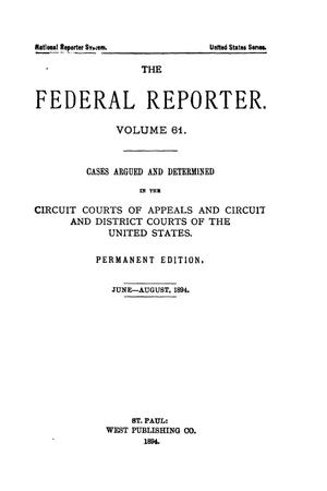 Primary view of object titled 'The Federal Reporter. Volume 61 Cases Argued and Determined in the Circuit Courts of Appeals and Circuit and District Courts of the United States. June-August, 1894.'.
