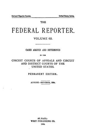 Primary view of object titled 'The Federal Reporter. Volume 62 Cases Argued and Determined in the Circuit Courts of Appeals and Circuit and District Courts of the United States. August-October, 1894.'.