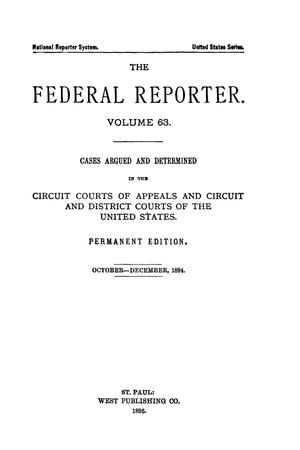 Primary view of object titled 'The Federal Reporter. Volume 63 Cases Argued and Determined in the Circuit Courts of Appeals and Circuit and District Courts of the United States. October-December, 1894.'.