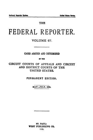 Primary view of object titled 'The Federal Reporter. Volume 67 Cases Argued and Determined in the Circuit Courts of Appeals and Circuit and District Courts of the United States. May-July, 1895.'.