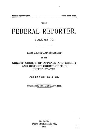 Primary view of object titled 'The Federal Reporter. Volume 70 Cases Argued and Determined in the Circuit Courts of Appeals and Circuit and District Courts of the United States. November, 1895-January, 1896.'.