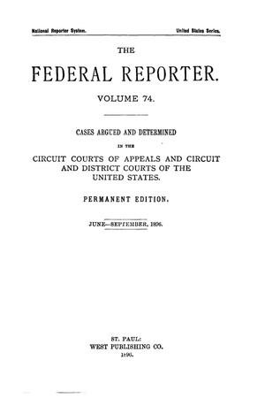 Primary view of object titled 'The Federal Reporter. Volume 74 Cases Argued and Determined in the Circuit Courts of Appeals and Circuit and District Courts of the United States. June-September, 1896.'.