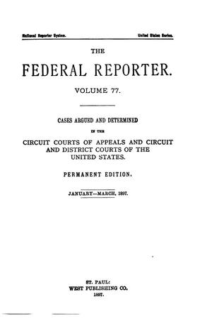Primary view of object titled 'The Federal Reporter. Volume 77 Cases Argued and Determined in the Circuit Courts of Appeals and Circuit and District Courts of the United States. January-March, 1897.'.