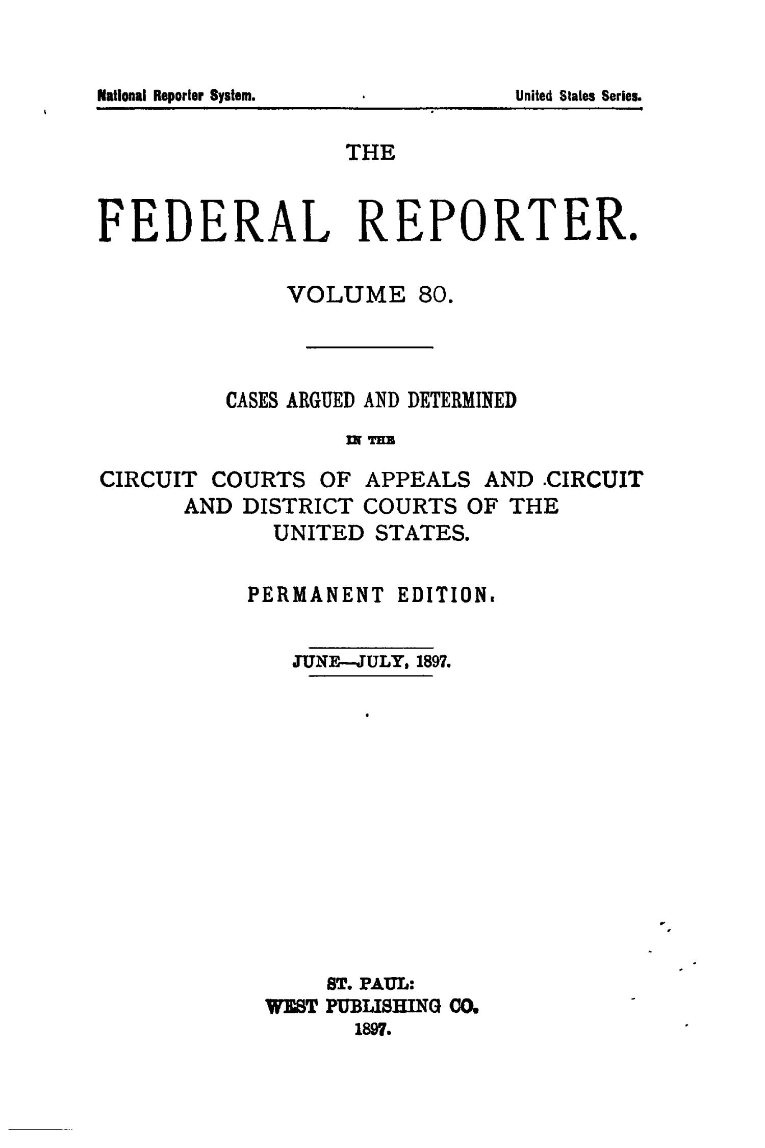The Federal Reporter. Volume 80 Cases Argued and Determined in the Circuit Courts of Appeals and Circuit and District Courts of the United States. June-July, 1897.                                                                                                      Title Page