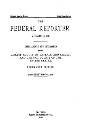 Primary view of object titled 'The Federal Reporter. Volume 84 Cases Argued and Determined in the Circuit Courts of Appeals and Circuit and District Courts of the United States. February-March, 1898.'.