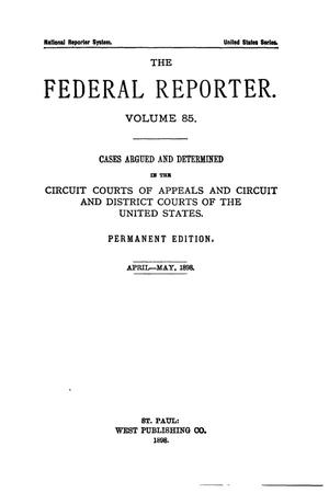 Primary view of object titled 'The Federal Reporter. Volume 85 Cases Argued and Determined in the Circuit Courts of Appeals and Circuit and District Courts of the United States. April-May, 1898.'.
