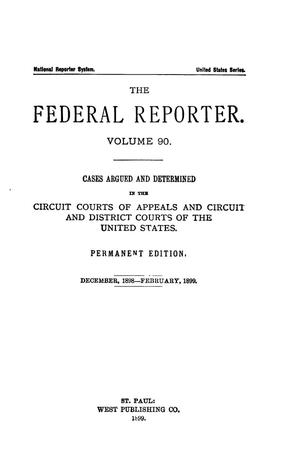 The Federal Reporter. Volume 90 Cases Argued and Determined in the Circuit Courts of Appeals and Circuit and District Courts of the United States. December, 1898-February, 1899.