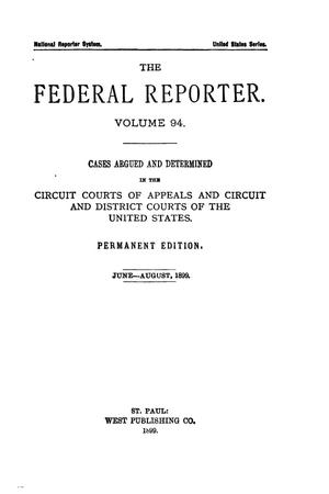 Primary view of The Federal Reporter. Volume 94 Cases Argued and Determined in the Circuit Courts of Appeals and Circuit and District Courts of the United States. June-August, 1899.