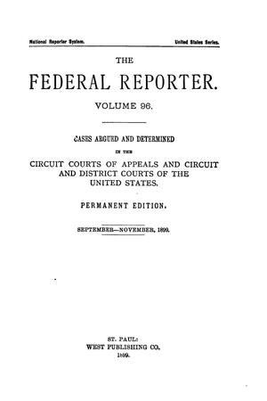 Primary view of object titled 'The Federal Reporter. Volume 96 Cases Argued and Determined in the Circuit Courts of Appeals and Circuit and District Courts of the United States. September-November, 1899.'.